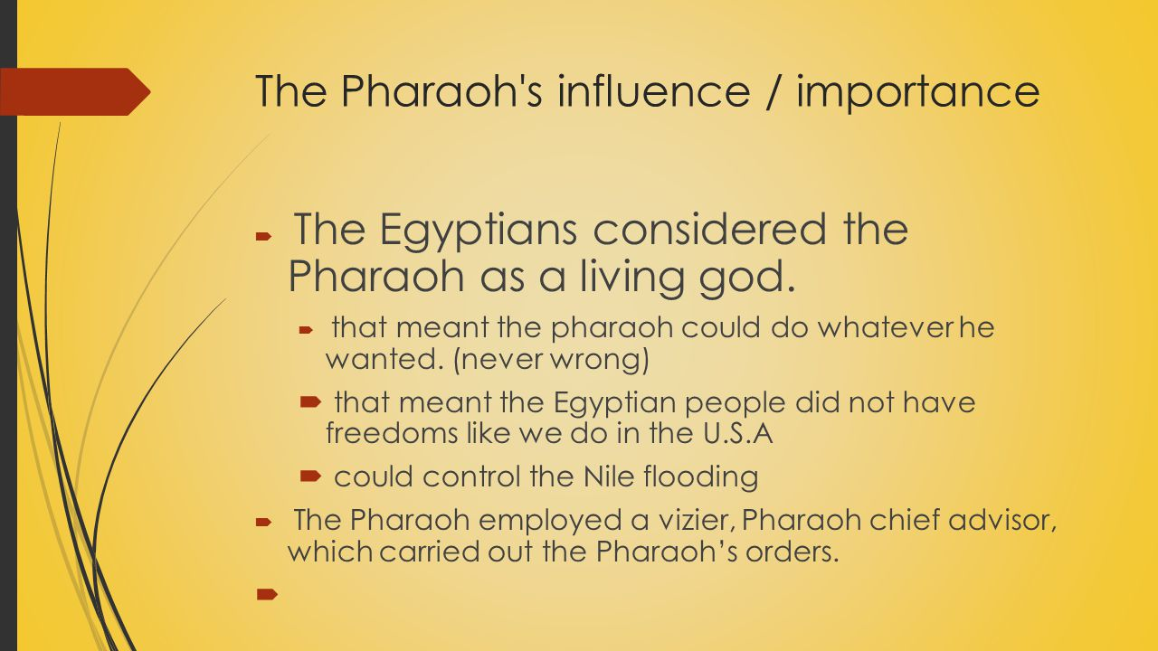The Pharaoh's influence / importance  The Egyptians considered the Pharaoh as a living god.  that meant the pharaoh could do whatever he wanted. (ne