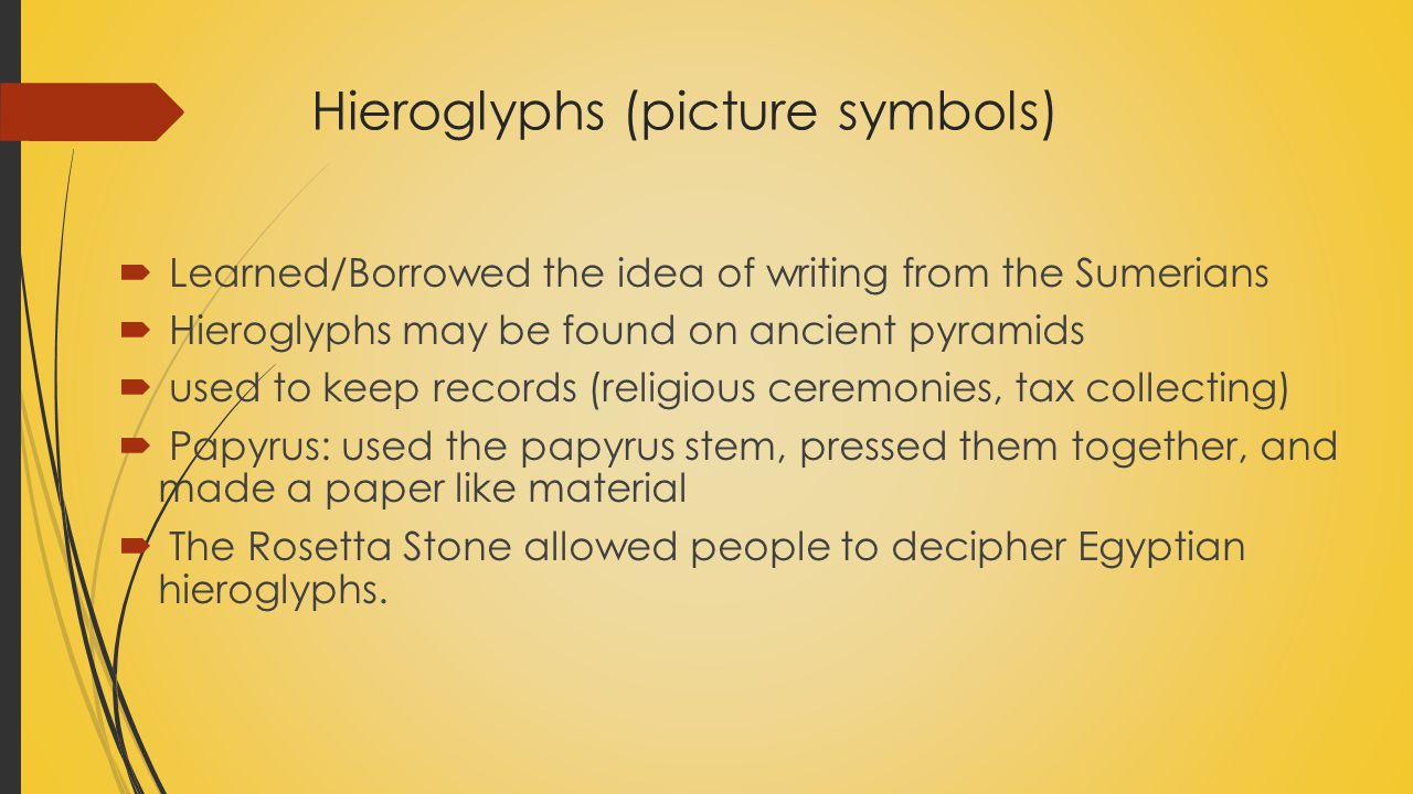 Hieroglyphs (picture symbols)  Learned/Borrowed the idea of writing from the Sumerians  Hieroglyphs may be found on ancient pyramids  used to keep