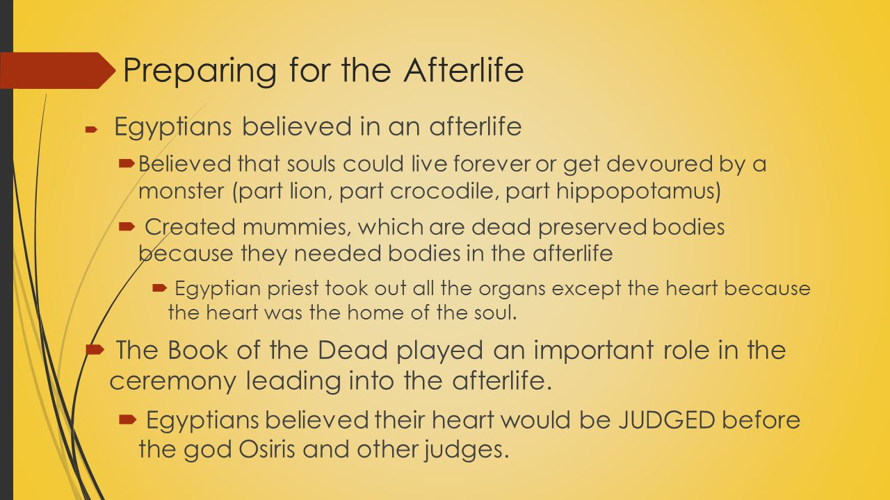 Preparing for the Afterlife  Egyptians believed in an afterlife  Believed that souls could live forever or get devoured by a monster (part lion, par