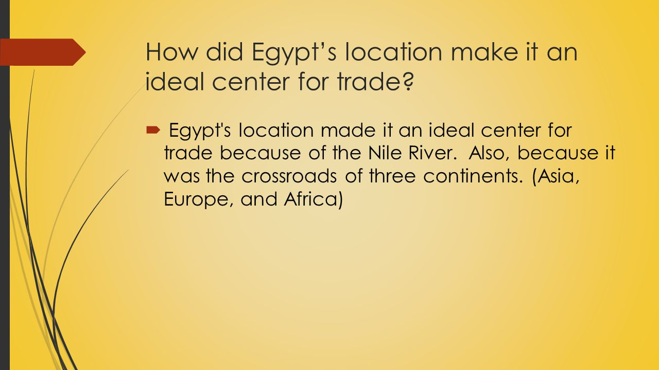 How did Egypt's location make it an ideal center for trade?  Egypt's location made it an ideal center for trade because of the Nile River. Also, beca