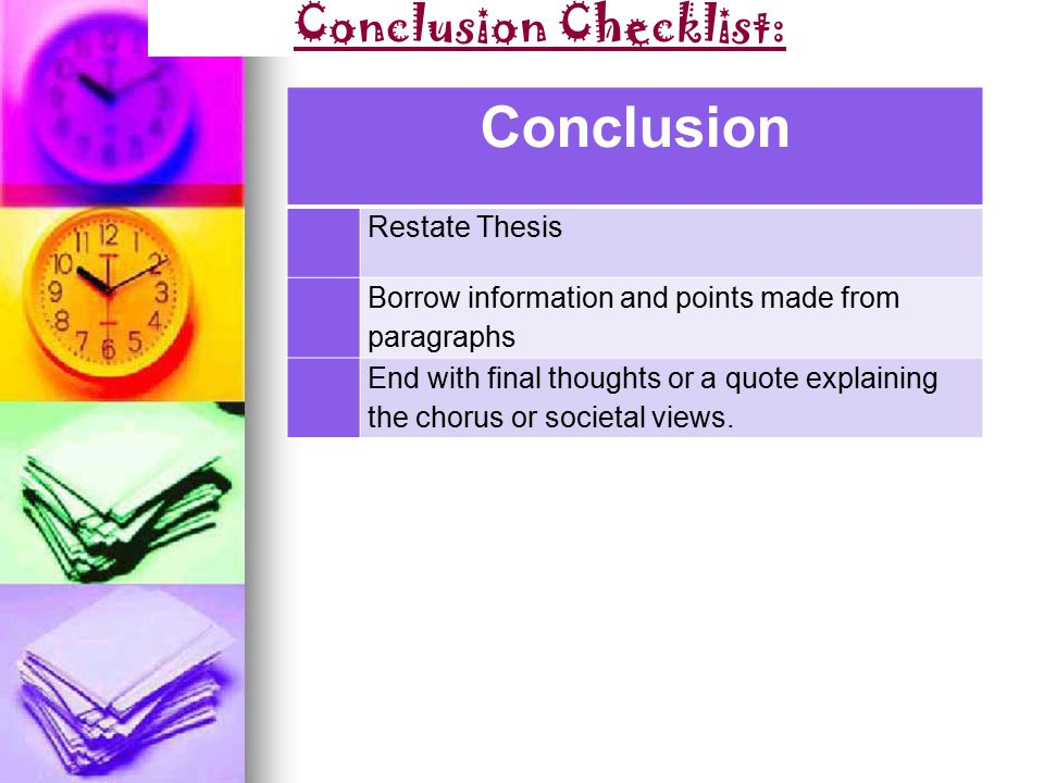Conclusion Checklist: Conclusion Restate Thesis Borrow information and points made from paragraphs End with final thoughts or a quote explaining the chorus or societal views.