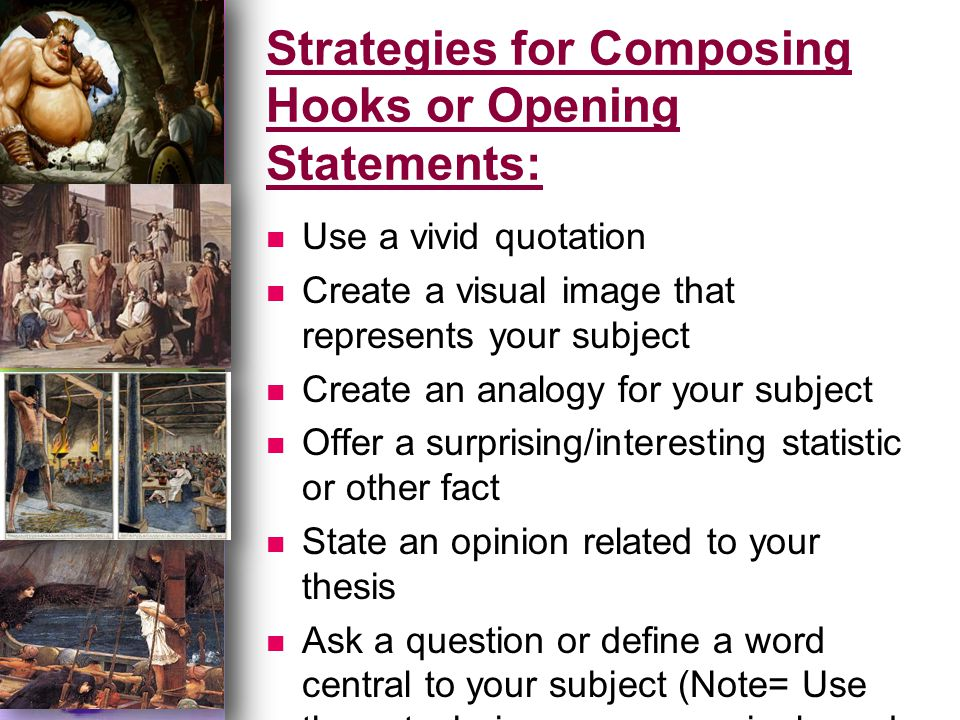 Strategies for Composing Hooks or Opening Statements: Use a vivid quotation Create a visual image that represents your subject Create an analogy for your subject Offer a surprising/interesting statistic or other fact State an opinion related to your thesis Ask a question or define a word central to your subject (Note= Use these techniques very sparingly and cautiously, as they may be considered cliché)