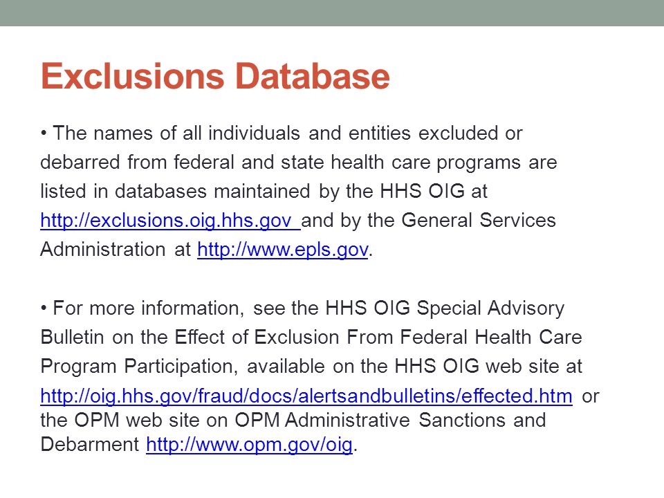 Exclusions Database The names of all individuals and entities excluded or debarred from federal and state health care programs are listed in databases