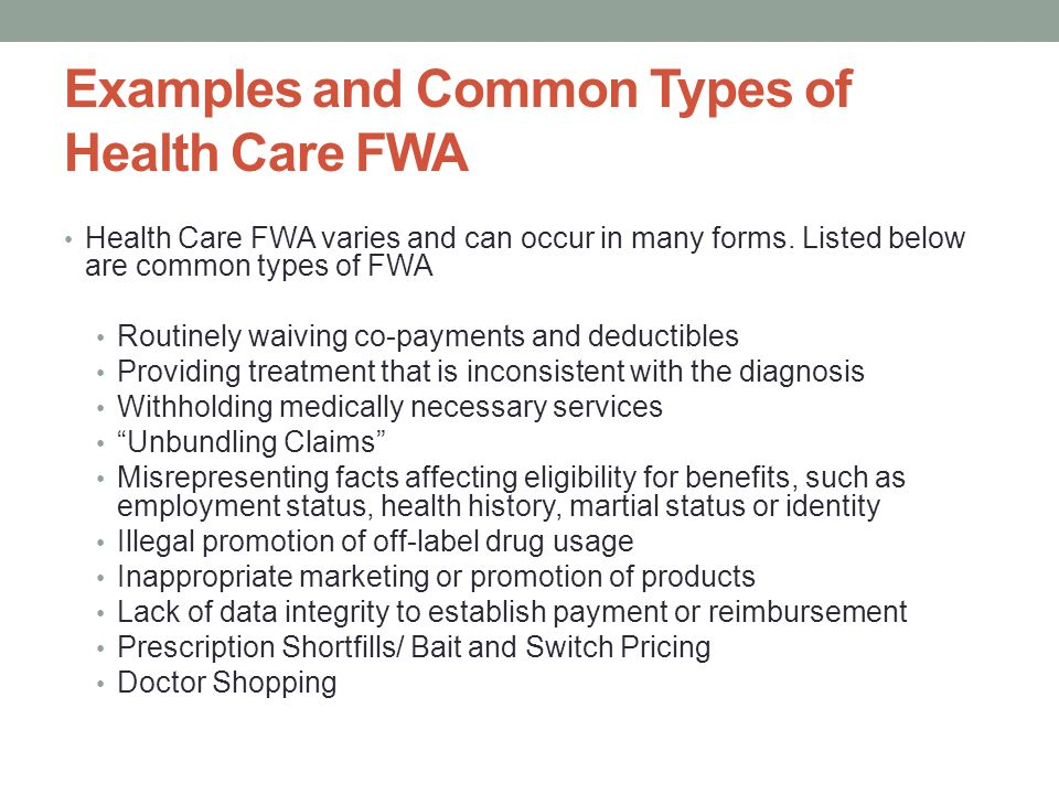Examples and Common Types of Health Care FWA Health Care FWA varies and can occur in many forms. Listed below are common types of FWA Routinely waivin