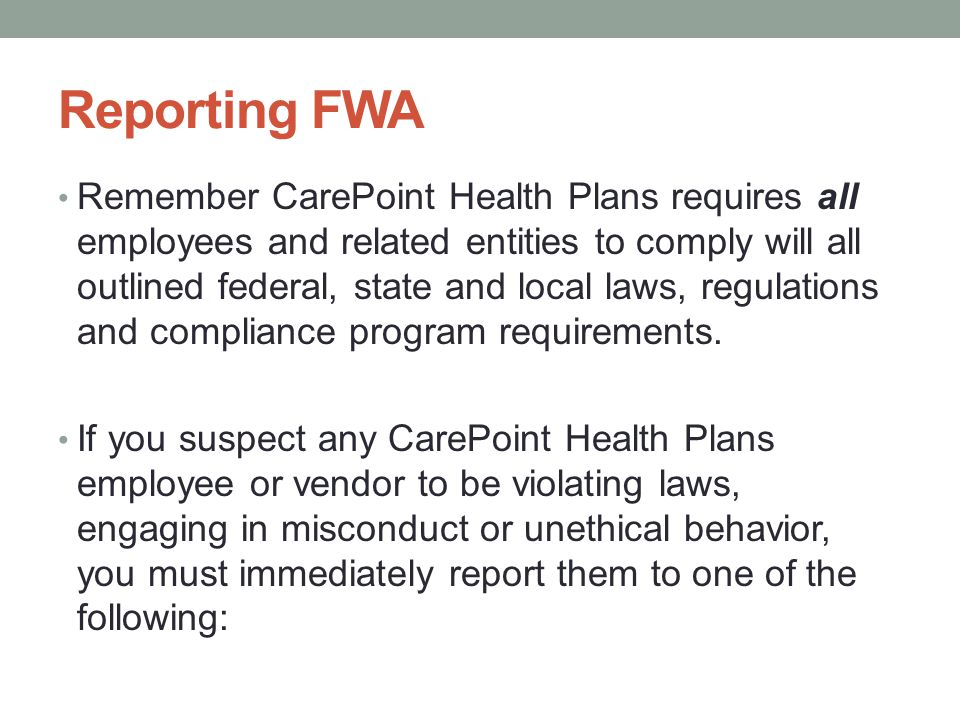 Reporting FWA Remember CarePoint Health Plans requires all employees and related entities to comply will all outlined federal, state and local laws, r