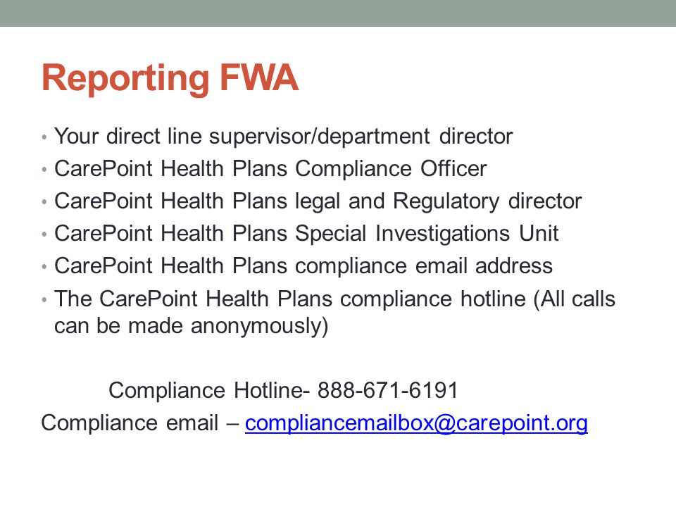 Reporting FWA Your direct line supervisor/department director CarePoint Health Plans Compliance Officer CarePoint Health Plans legal and Regulatory di