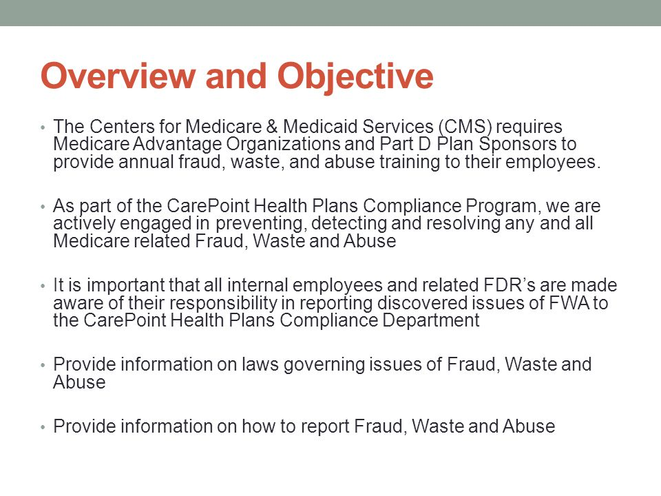 Understanding Fraud, Waste and Abuse To be properly equip YOU to detect, prevent and report issues of FWA, it is important to understand the specific definitions of Fraud, Waste and Abuse Fraud: is knowingly and willfully executing, or attempting to execute, a scheme or artifice to defraud any health care benefit program or to obtain (by means of false or fraudulent pretenses, representations or promises) any of the money or property owned by, or under the custody or control of, any health care benefit program.