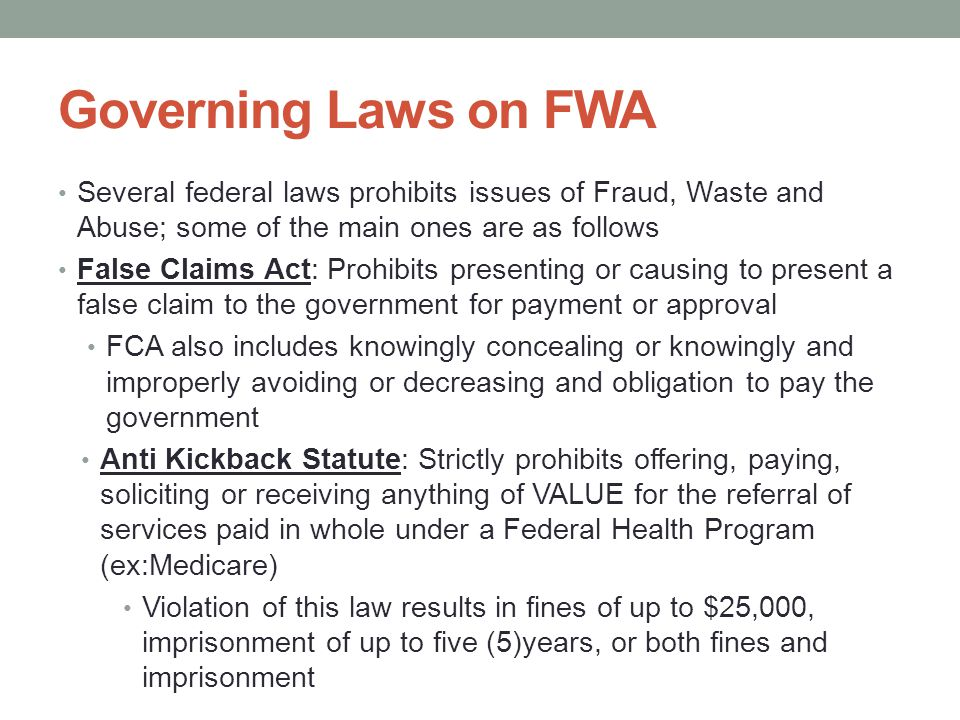 Governing Laws on FWA Several federal laws prohibits issues of Fraud, Waste and Abuse; some of the main ones are as follows False Claims Act: Prohibit