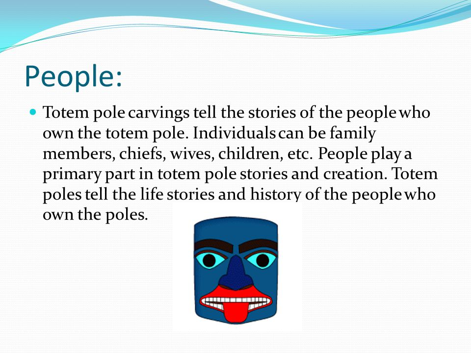 People: Totem pole carvings tell the stories of the people who own the totem pole.