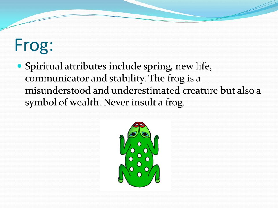 Frog: Spiritual attributes include spring, new life, communicator and stability.