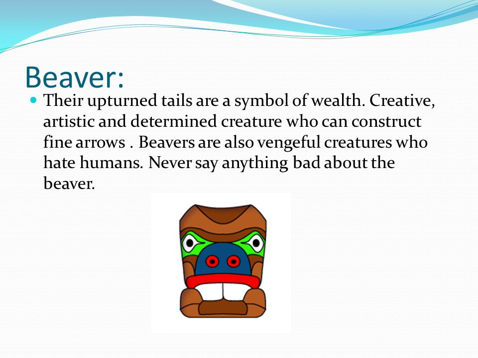 Beaver: Their upturned tails are a symbol of wealth. Creative, artistic and determined creature who can construct fine arrows. Beavers are also vengef
