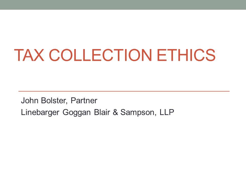 TAX COLLECTION ETHICS John Bolster, Partner Linebarger Goggan Blair & Sampson, LLP