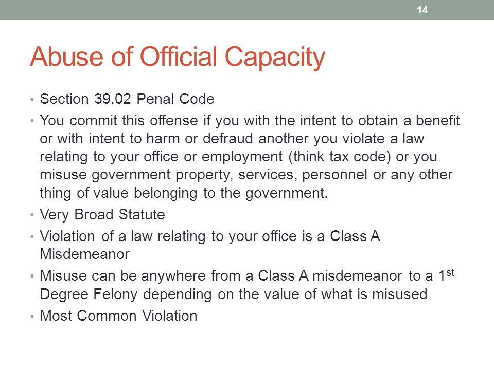 Abuse of Official Capacity Section 39.02 Penal Code You commit this offense if you with the intent to obtain a benefit or with intent to harm or defraud another you violate a law relating to your office or employment (think tax code) or you misuse government property, services, personnel or any other thing of value belonging to the government.