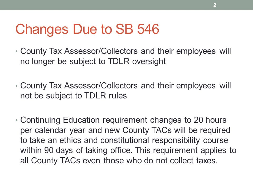 Changes Due to SB 546 County Tax Assessor/Collectors and their employees will no longer be subject to TDLR oversight County Tax Assessor/Collectors and their employees will not be subject to TDLR rules Continuing Education requirement changes to 20 hours per calendar year and new County TACs will be required to take an ethics and constitutional responsibility course within 90 days of taking office.
