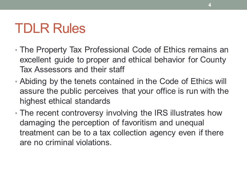 TDLR Rules The Property Tax Professional Code of Ethics remains an excellent guide to proper and ethical behavior for County Tax Assessors and their staff Abiding by the tenets contained in the Code of Ethics will assure the public perceives that your office is run with the highest ethical standards The recent controversy involving the IRS illustrates how damaging the perception of favoritism and unequal treatment can be to a tax collection agency even if there are no criminal violations.