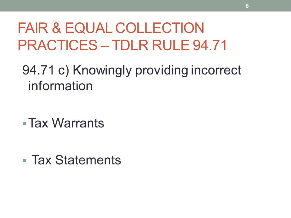 FAIR & EQUAL COLLECTION PRACTICES – TDLR RULE 94.71 94.71 c) Knowingly providing incorrect information  Tax Warrants  Tax Statements 6