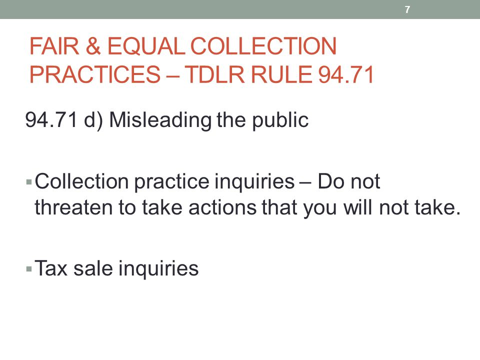 FAIR & EQUAL COLLECTION PRACTICES – TDLR RULE 94.71 94.71 d) Misleading the public  Collection practice inquiries – Do not threaten to take actions that you will not take.