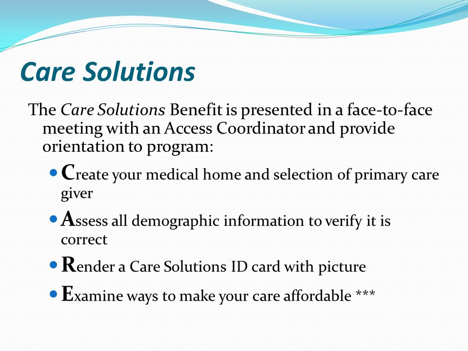 Care Solutions The Care Solutions Benefit is presented in a face-to-face meeting with an Access Coordinator and provide orientation to program: C reate your medical home and selection of primary care giver A ssess all demographic information to verify it is correct R ender a Care Solutions ID card with picture E xamine ways to make your care affordable ***