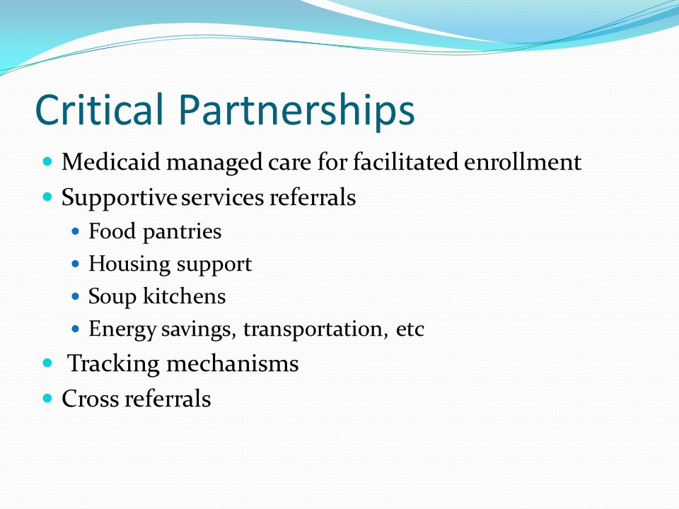 Critical Partnerships Medicaid managed care for facilitated enrollment Supportive services referrals Food pantries Housing support Soup kitchens Energy savings, transportation, etc Tracking mechanisms Cross referrals