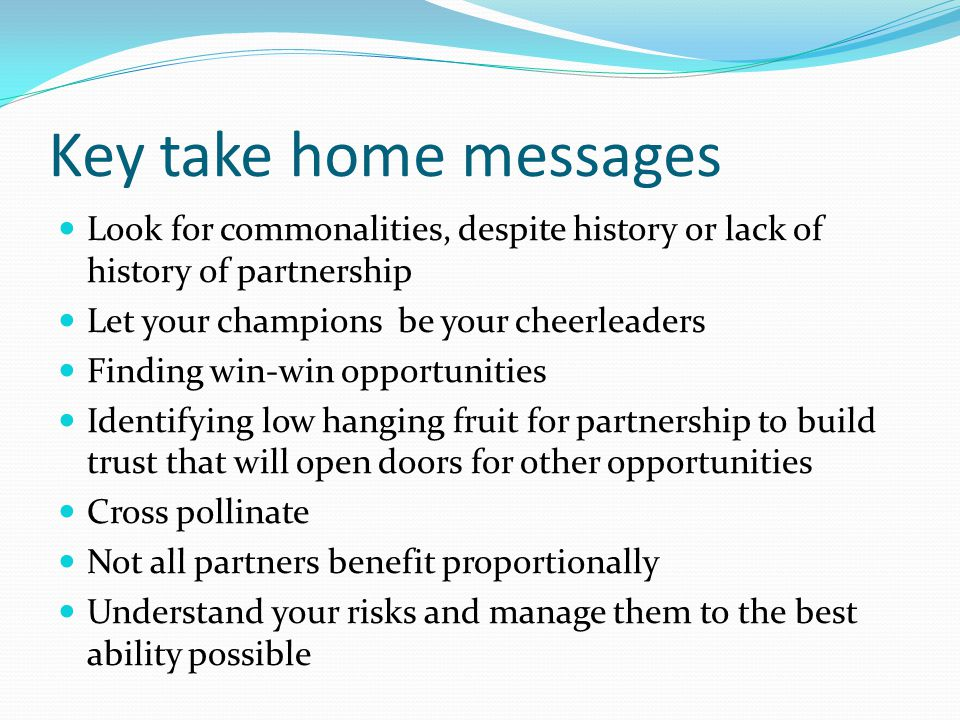 Key take home messages Look for commonalities, despite history or lack of history of partnership Let your champions be your cheerleaders Finding win-win opportunities Identifying low hanging fruit for partnership to build trust that will open doors for other opportunities Cross pollinate Not all partners benefit proportionally Understand your risks and manage them to the best ability possible