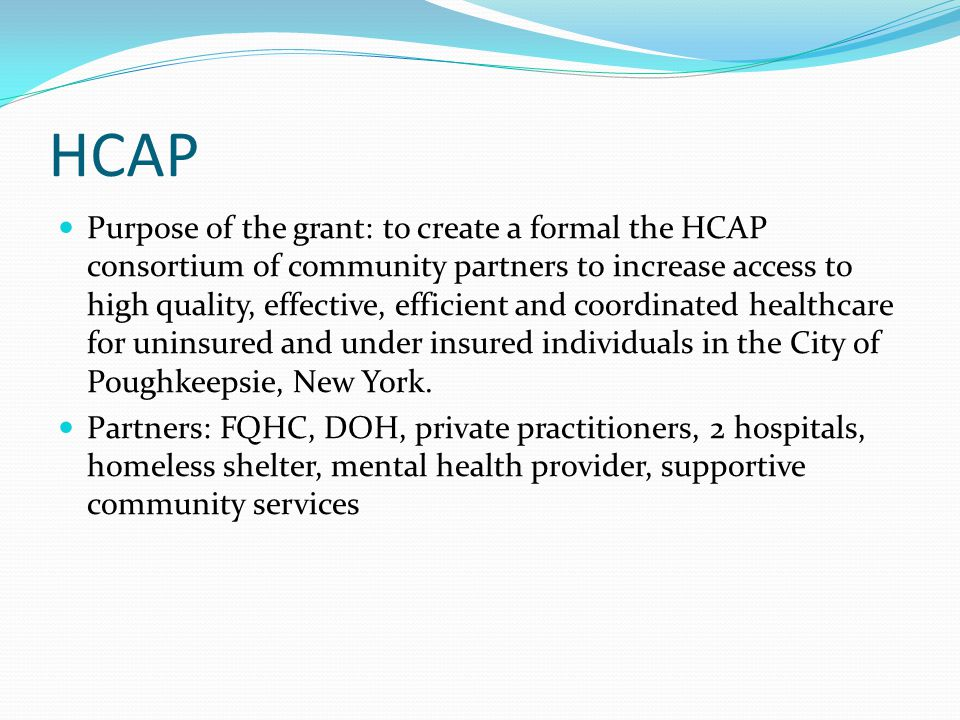 HCAP Purpose of the grant: to create a formal the HCAP consortium of community partners to increase access to high quality, effective, efficient and coordinated healthcare for uninsured and under insured individuals in the City of Poughkeepsie, New York.