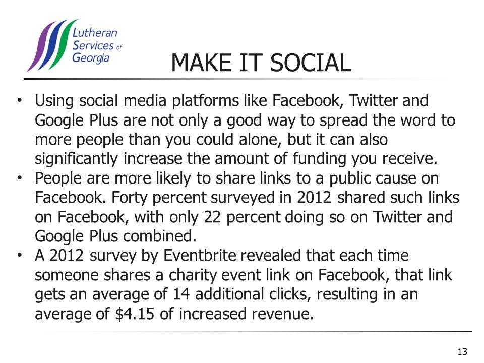 13 Using social media platforms like Facebook, Twitter and Google Plus are not only a good way to spread the word to more people than you could alone, but it can also significantly increase the amount of funding you receive.