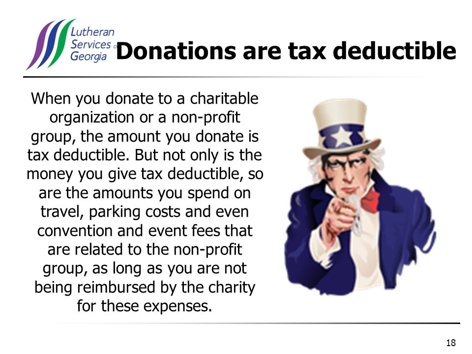 18 When you donate to a charitable organization or a non-profit group, the amount you donate is tax deductible.