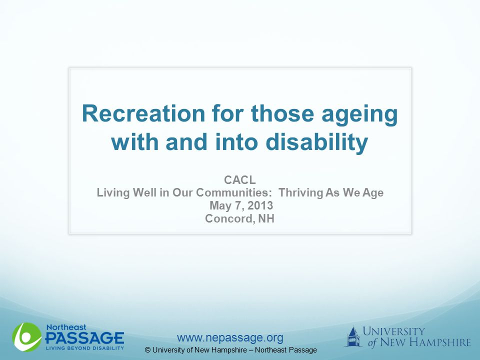 www.nepassage.org © University of New Hampshire – Northeast Passage Recreation for those ageing with and into disability CACL Living Well in Our Communities: Thriving As We Age May 7, 2013 Concord, NH