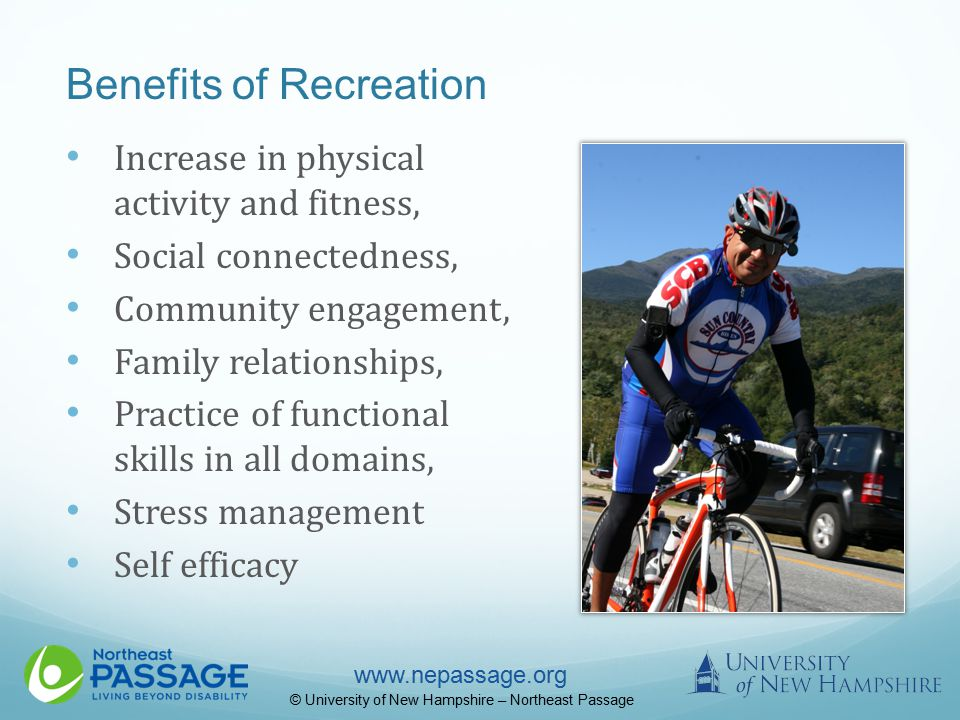 www.nepassage.org © University of New Hampshire – Northeast Passage Benefits of Recreation Increase in physical activity and fitness, Social connectedness, Community engagement, Family relationships, Practice of functional skills in all domains, Stress management Self efficacy