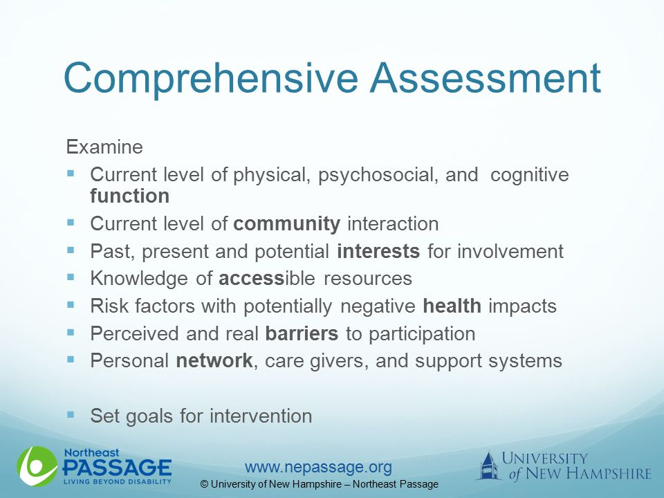www.nepassage.org © University of New Hampshire – Northeast Passage Comprehensive Assessment Examine  Current level of physical, psychosocial, and cognitive function  Current level of community interaction  Past, present and potential interests for involvement  Knowledge of accessible resources  Risk factors with potentially negative health impacts  Perceived and real barriers to participation  Personal network, care givers, and support systems  Set goals for intervention