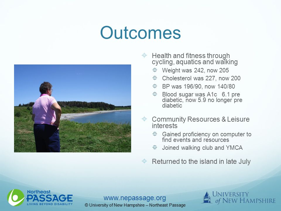www.nepassage.org © University of New Hampshire – Northeast Passage Outcomes  Health and fitness through cycling, aquatics and walking  Weight was 242, now 205  Cholesterol was 227, now 200  BP was 196/90, now 140/80  Blood sugar was A1c 6.1 pre diabetic, now 5.9 no longer pre diabetic  Community Resources & Leisure interests  Gained proficiency on computer to find events and resources  Joined walking club and YMCA  Returned to the island in late July