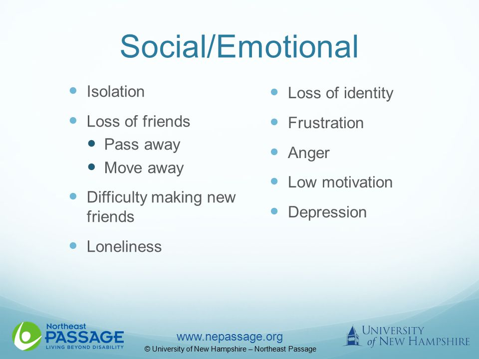 www.nepassage.org © University of New Hampshire – Northeast Passage Social/Emotional Isolation Loss of friends Pass away Move away Difficulty making new friends Loneliness Loss of identity Frustration Anger Low motivation Depression