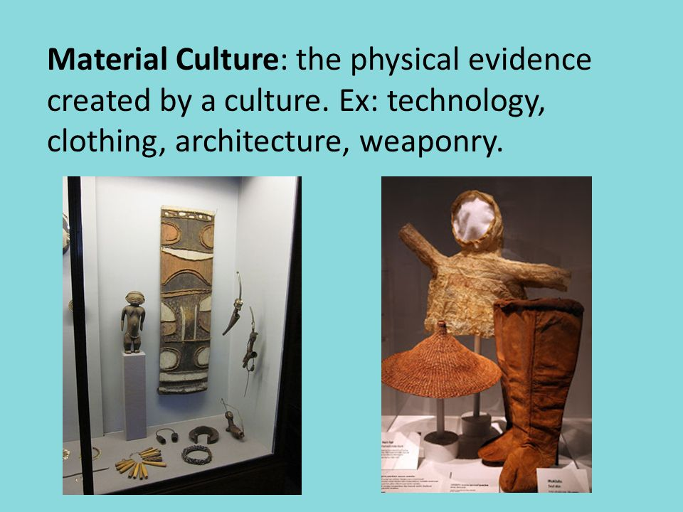 Material Culture: the physical evidence created by a culture.