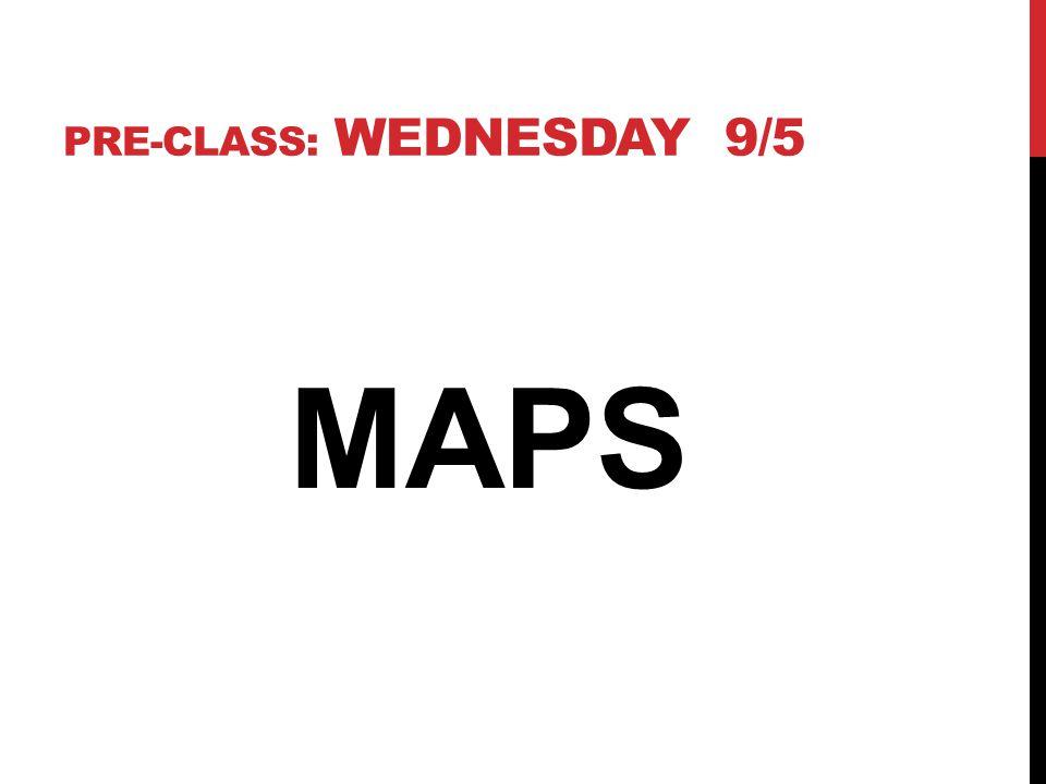 PRE-CLASS: WEDNESDAY 9/5 MAPS