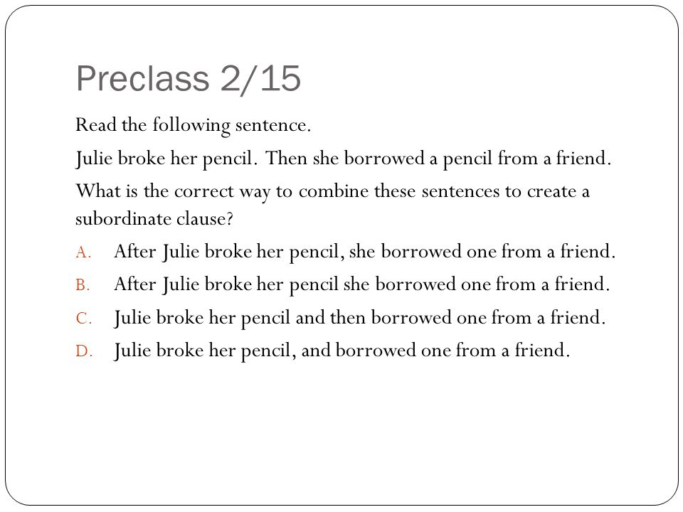 Preclass 2/15 Read the following sentence. Julie broke her pencil. Then she borrowed a pencil from a friend. What is the correct way to combine these
