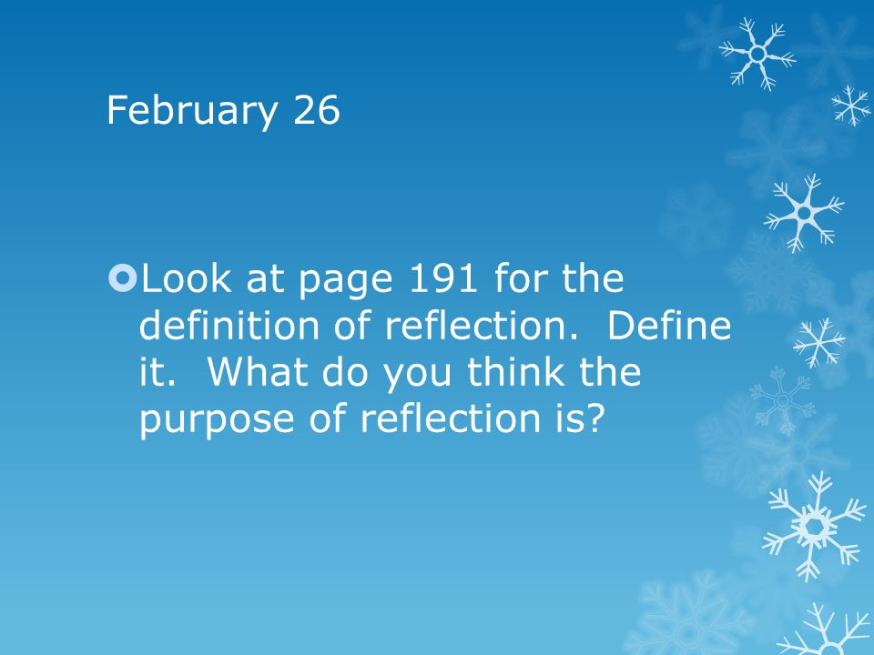 February 26  Look at page 191 for the definition of reflection.