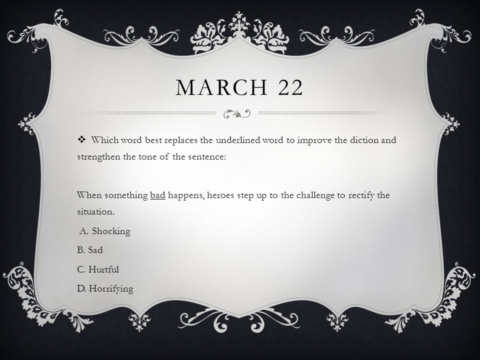 MARCH 22  Which word best replaces the underlined word to improve the diction and strengthen the tone of the sentence: When something bad happens, heroes step up to the challenge to rectify the situation.