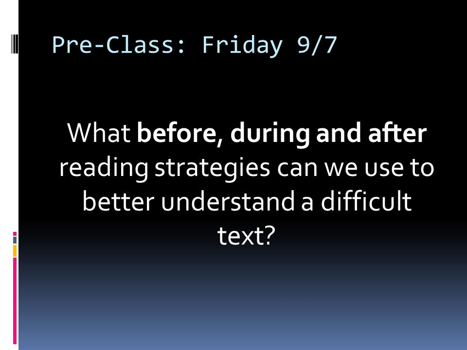 Pre-Class: Friday 9/7 What before, during and after reading strategies can we use to better understand a difficult text?
