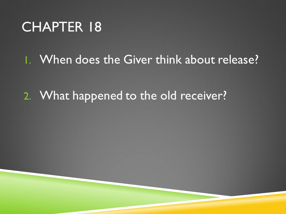 CHAPTER 18 1. When does the Giver think about release? 2. What happened to the old receiver?