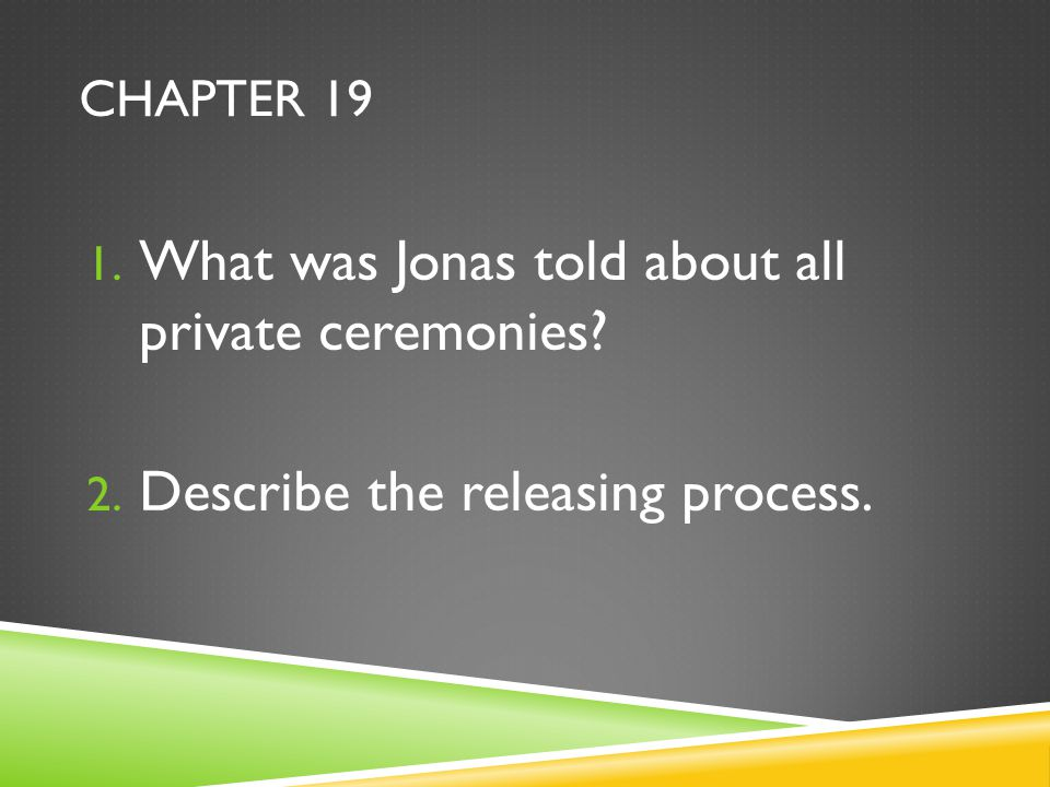 CHAPTER 19 1. What was Jonas told about all private ceremonies? 2. Describe the releasing process.