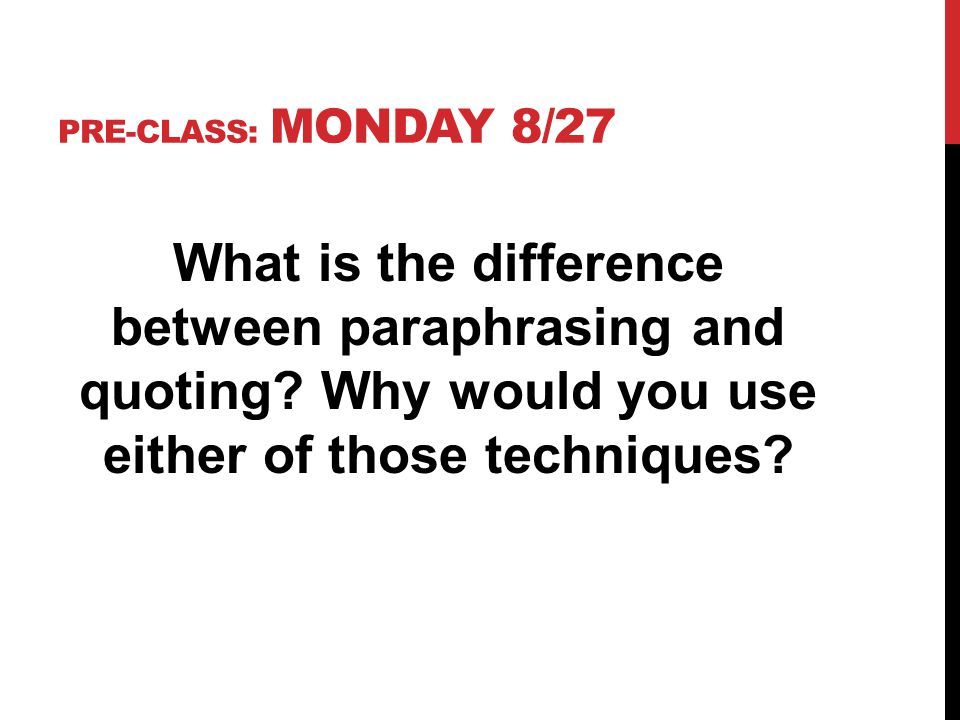 PRE-CLASS: MONDAY 8/27 What is the difference between paraphrasing and quoting.