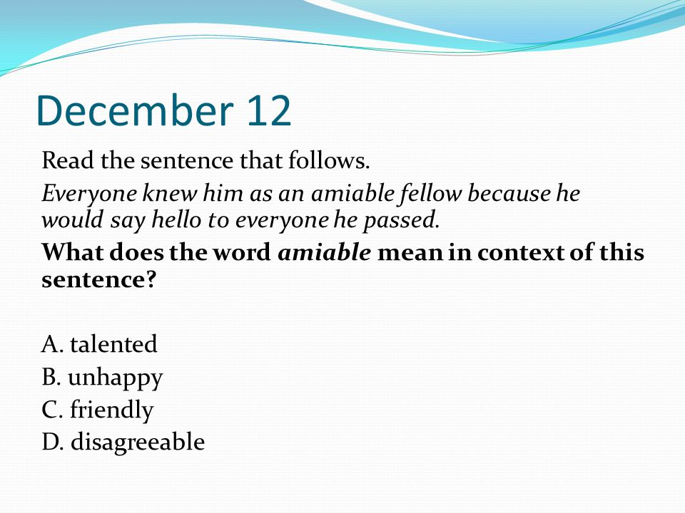 December 12 Read the sentence that follows. Everyone knew him as an amiable fellow because he would say hello to everyone he passed. What does the wor