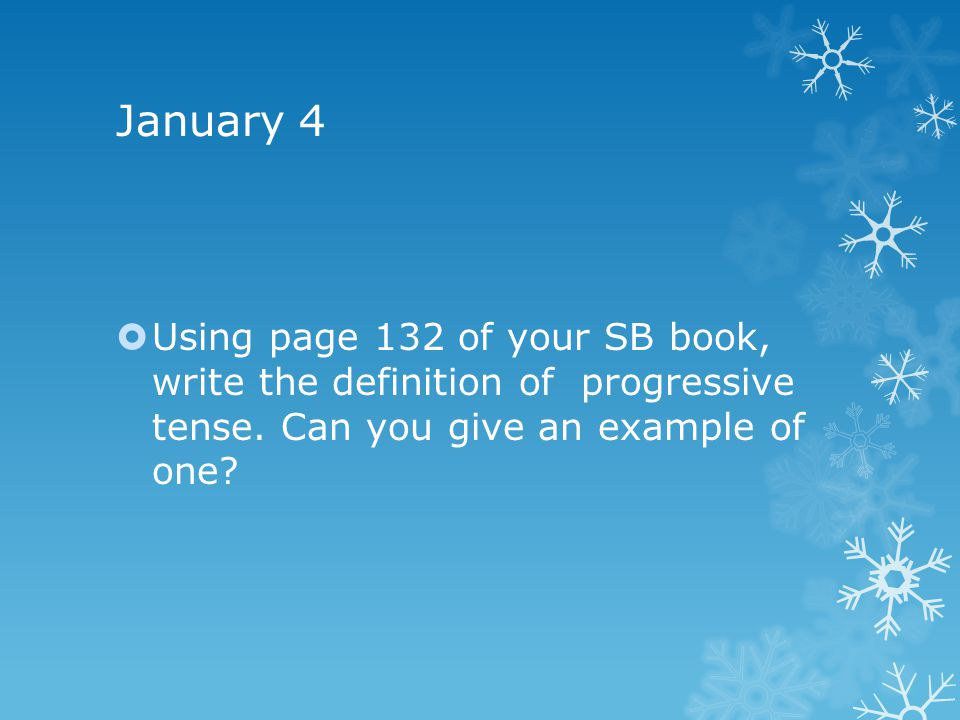 January 4  Using page 132 of your SB book, write the definition of progressive tense.