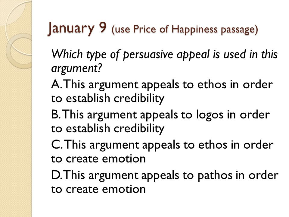 January 9 (use Price of Happiness passage) Which type of persuasive appeal is used in this argument.