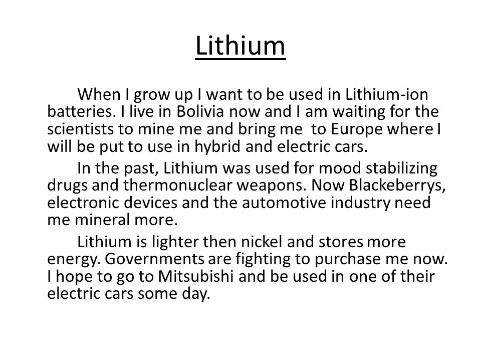 Lithium When I grow up I want to be used in Lithium-ion batteries. I live in Bolivia now and I am waiting for the scientists to mine me and bring me t