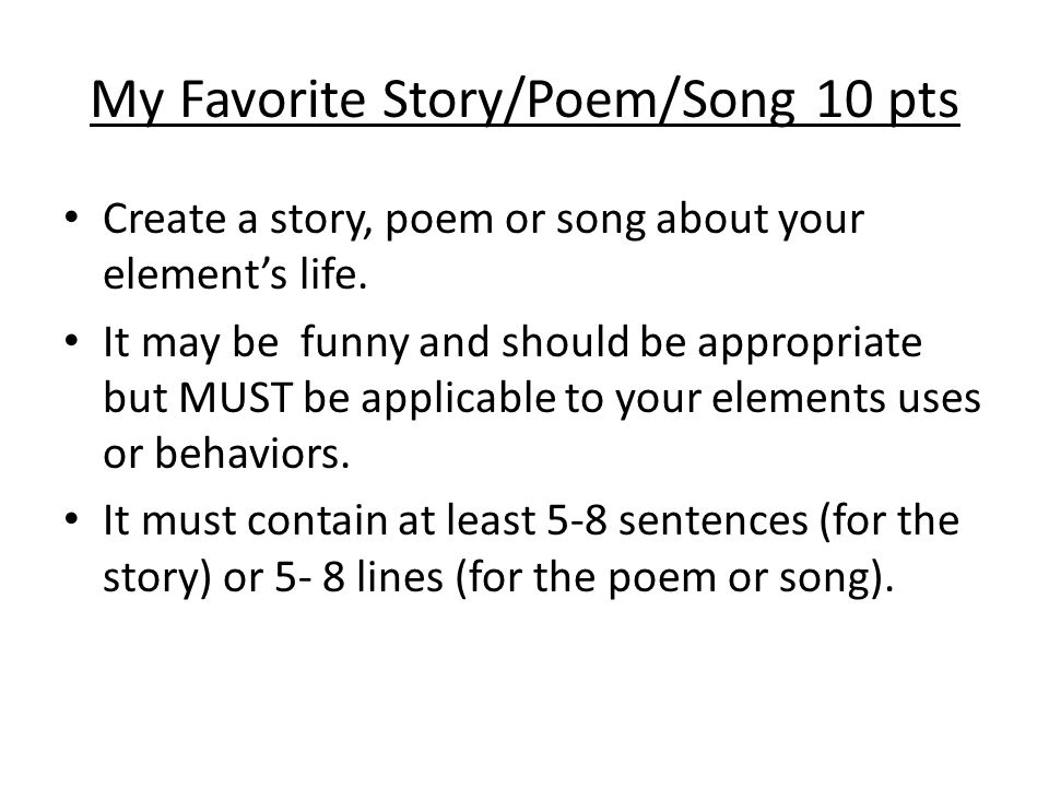 My Favorite Story/Poem/Song 10 pts Create a story, poem or song about your element's life. It may be funny and should be appropriate but MUST be appli