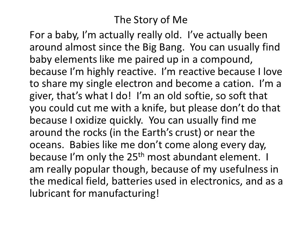 The Story of Me For a baby, I'm actually really old. I've actually been around almost since the Big Bang. You can usually find baby elements like me p