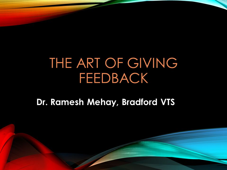 THE ART OF GIVING FEEDBACK Dr. Ramesh Mehay, Bradford VTS