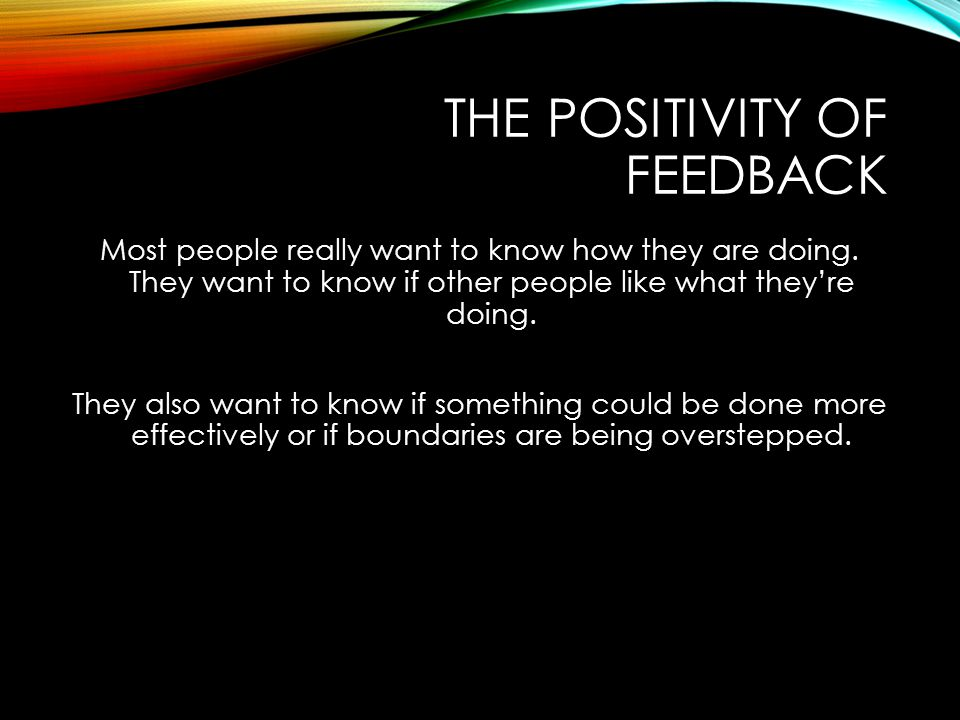 THE POSITIVITY OF FEEDBACK Most people really want to know how they are doing. They want to know if other people like what they're doing. They also wa
