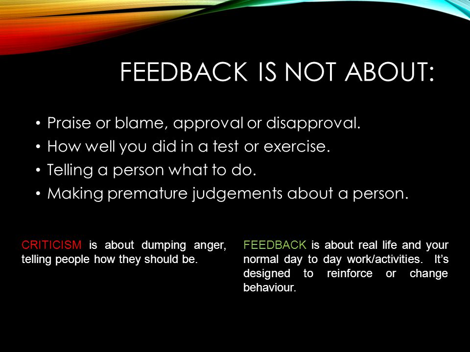 FEEDBACK IS NOT ABOUT: Praise or blame, approval or disapproval. How well you did in a test or exercise. Telling a person what to do. Making premature